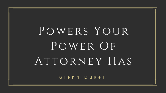 Powers Your Power Of Attorney Has- Glenn Duker